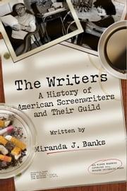 The Writers: A History of American Screenwriters and Their Guild ebook by Banks, Miranda J.