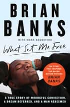 What Set Me Free (The Story That Inspired the Major Motion Picture Brian Banks) - A True Story of Wrongful Conviction, a Dream Deferred, and a Man Redeemed ebook by Brian Banks