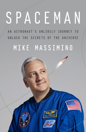 Spaceman - An Astronaut's Unlikely Journey to Unlock the Secrets of the Universe ebook by Mike Massimino