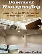 Basement Waterproofing: Your How to Waterproof a Basement Guide ebook by Clarence Tucker