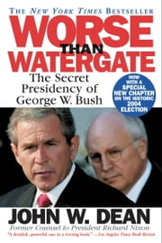 Worse Than Watergate - The Secret Presidency of George W. Bush ebook by John W. Dean