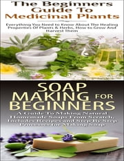 The Beginners Guide to Medicinal Plants & Soap Making for Beginners eBook by Lindsey P