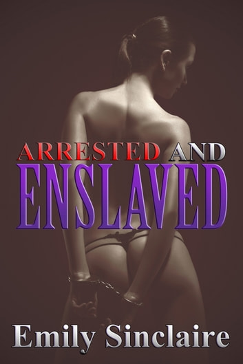 Arrested and Enslaved ebook by Emily Sinclaire