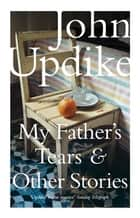 My Father's Tears and Other Stories ebook by John Updike