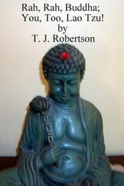 Rah, Rah, Buddha; You, Too, Lao Tzu! ebook by T. J. Robertson