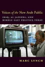 Voices of the New Arab Public - Iraq, al-Jazeera, and Middle East Politics Today ebook by Marc Lynch