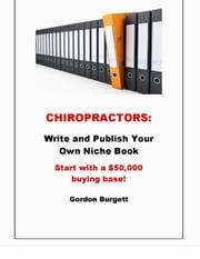 Chiropractors: Publish Your Own Niche Book (Start with a $50,000 buying base!) ebook by Gordon Burgett