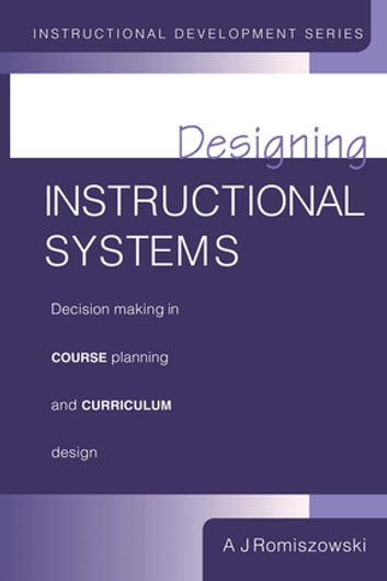 Designing Instructional Systems - Decision Making in Course Planning and Curriculum Design ebook by Romiszowski, A. J.