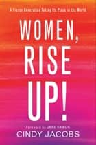Women, Rise Up! - A Fierce Generation Taking Its Place in the World ebook by Cindy Jacobs, Jane Hamon