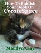 How to Publish Your Book on CreateSpace ebook by Marilyn Clay