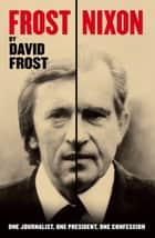 Frost/Nixon - One Journalist, One President, One Confession ebook by David Frost