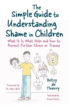 The Simple Guide to Understanding Shame in Children - What It Is, What Helps and How to Prevent Further Stress or Trauma ebook by Emma Reeves, Betsy de Thierry