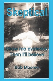 Skeptical - Show Me Evidence—Then I'll Believe ebook by Bob Moores