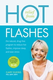 Relief from Hot Flashes - The Natural, Drug-Free Program to Reduce Hot Flashes, Improve Sleep, and Ease Stress ebook by Gary Elkins, PhD, ABPP, ABPH