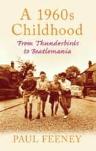 A 1960s Childhood: From Thunderbirds to Beatlemania ebook by Paul Feeney