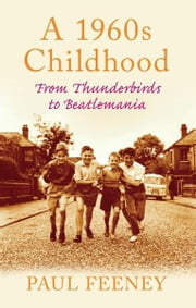 A 1960s Childhood: From Thunderbirds to Beatlemania - From Thunderbirds to Beatlemania ebook by Paul Feeney