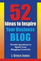 52 Ideas to Inspire Your Business Blog - Weekly Questions to Spark Your Blogging Creativity ebook by J. Bruce Jones