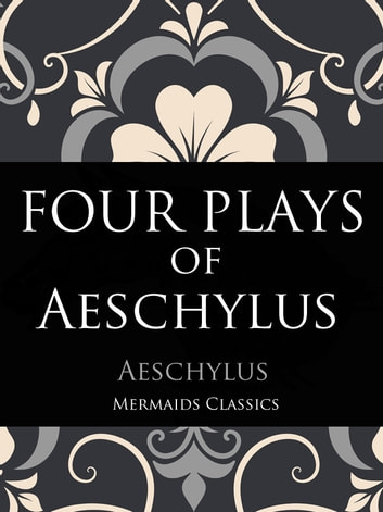 Four Plays of Aeschylus ebook by Aeschylus,Mermaids Classics