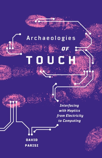 Archaeologies of Touch - Interfacing with Haptics from Electricity to Computing ebook by David Parisi