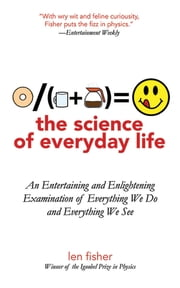 The Science of Everyday Life - An Entertaining and Enlightening Examination of Everything We Do and Everything We See ebook by Len Fisher