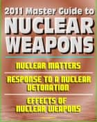 2011 Master Guide to Nuclear Weapons: Nuclear Matters, Response to a Nuclear Detonation, Effects of Nuclear Weapons - Comprehensive Coverage of Atomic Weapons, Radioactivity, and Fallout ebook by Progressive Management