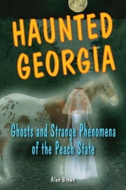 Haunted Georgia - Ghosts and Strange Phenomena of the Peach State ebook by Alan Brown