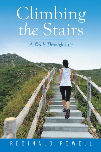 Climbing the Stairs - A Walk Through Life ebook by Reginald D. Powell