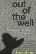 Out of the Well - My battle with school bullying and severe depression ebook by Lisa Eskinazi