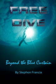 Free Dive: beyond the blue curtain ebook by Stephen Francia