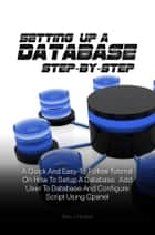 Setting Up A Database Step-by-Step - A Quick And Easy-To-Follow Tutorial On How To Setup A Database, Add User To Database And Configure Script Using Cpanel ebook by Ron J. Horton