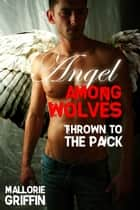 Angel Among Wolves: Thrown to the Pack ebook by Mallorie Griffin