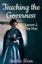 Teaching the Governess, Lesson 2: The Star - The Gentleman & the Governess, #2 ebook by Amelia Wren
