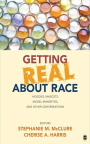 Getting Real About Race - Hoodies, Mascots, Model Minorities, and Other Conversations ebook by Stephanie M. McClure,Cherise A. Harris