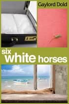 Six White Horses ebook by Gaylord Dold