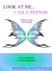Look at Me… I am a Person - I Speak, Feel and Think ebook by Shawna Mattinson