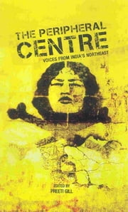 The Peripheral Centre - Voices from India's Northeast ebook by Preeti Gill
