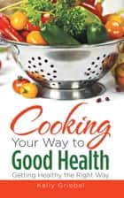 Cooking Your Way to Good Health: Getting Healthy the Right Way ebook by Kelly Griebel