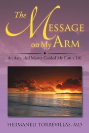 The Message on My Arm - An Ascended Master Guided My Entire Life ebook by HERMANELI TORREVILLAS, MD