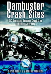 Dambuster Crash Sites - 617 Squadron in Holland and Germany ebook by Ward, Chris,Wachtel,  Andreas