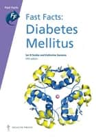 Fast Facts: Diabetes Mellitus ebook by Ian N Scobie, MD FRCP,Katherine Samaras, MBBS PHD FRACP