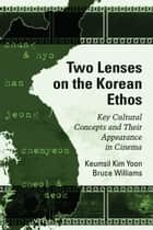 Two Lenses on the Korean Ethos - Key Cultural Concepts and Their Appearance in Cinema ebook by Keumsil Kim Yoon, Bruce Williams