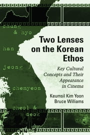 Two Lenses on the Korean Ethos - Key Cultural Concepts and Their Appearance in Cinema ebook by Keumsil Kim Yoon,Bruce Williams