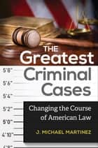 The Greatest Criminal Cases: Changing the Course of American Law ebook by J.  Michael Martinez