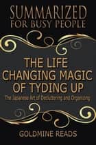 The Life Changing Magic of Tyding Up - Summarized for Busy People: The Japanese Art of Decluttering and Organizing ebook by Goldmine Reads