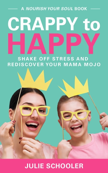 Crappy to Happy - Shake Off Stress and Rediscover Your Mama Mojo ebook by Julie Schooler