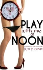 Play With Me at Noon ebook by Red Phoenix