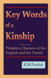 Key Words of a Kinship: Primitive Oneness of the English and the Tamils ebook by Paulraj,R. M.