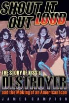 Shout It Out Loud - The Story of Kiss's Destroyer and the Making of an American Icon ebook by James Campion