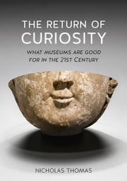 The Return of Curiosity - What Museums are Good For in the 21st Century ebook by Nicholas Thomas