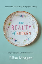 The Beauty of Broken - My Story and Likely Yours Too ebook by Elisa Morgan